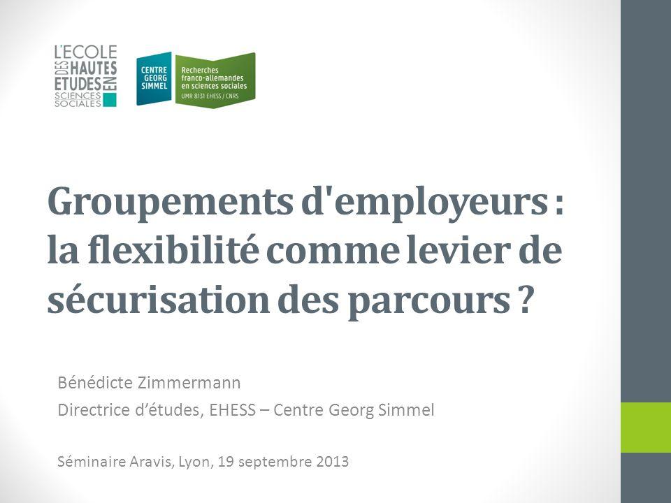 Groupements d'employeurs : la flexibilité comme levier de sécurisation des parcours ? Bénédicte Zimmermann Directrice détudes, EHESS – Centre Georg Si