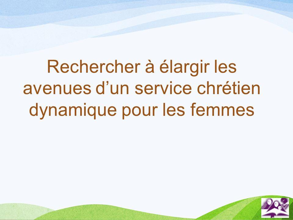 Rechercher à élargir les avenues dun service chrétien dynamique pour les femmes