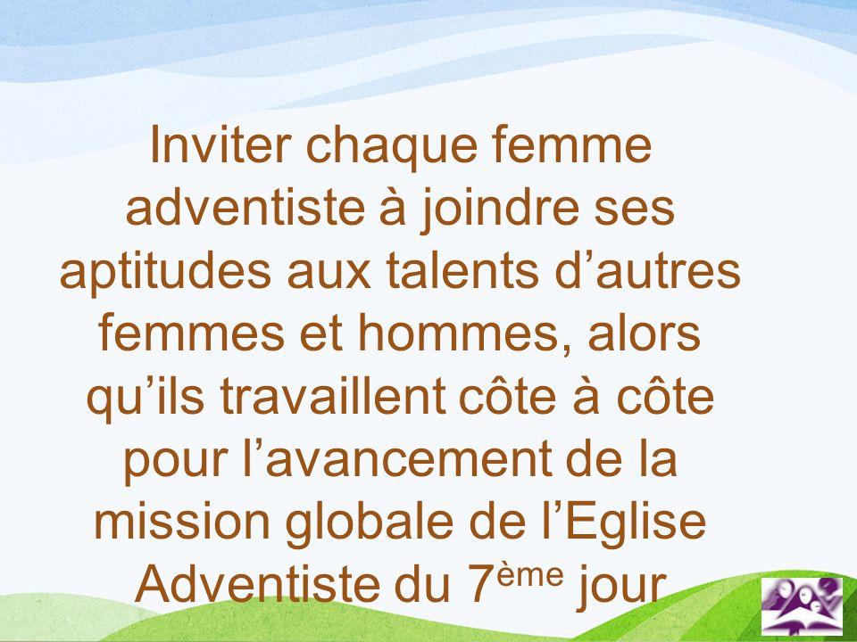 Inviter chaque femme adventiste à joindre ses aptitudes aux talents dautres femmes et hommes, alors quils travaillent côte à côte pour lavancement de