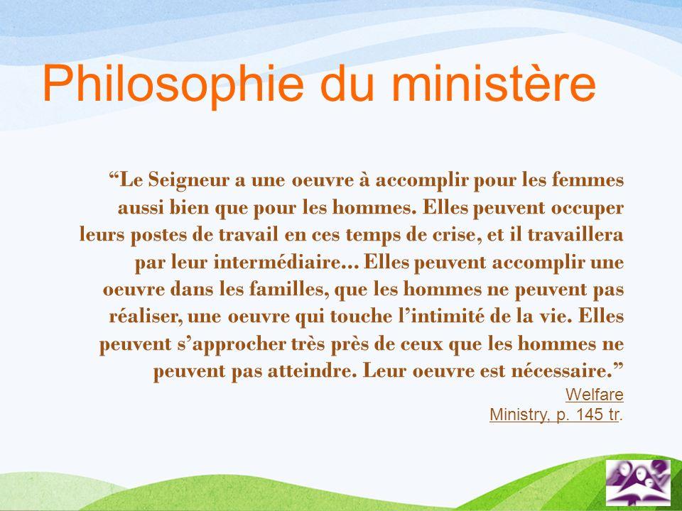 Philosophie du ministère Le Seigneur a une oeuvre à accomplir pour les femmes aussi bien que pour les hommes. Elles peuvent occuper leurs postes de tr