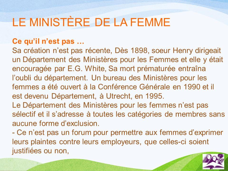LE MINISTÈRE DE LA FEMME Ce quil nest pas … Sa création nest pas récente, Dès 1898, soeur Henry dirigeait un Département des Ministères pour les Femme