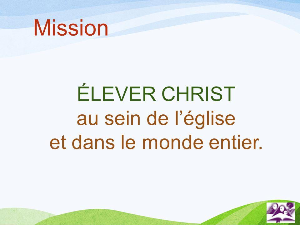 Mission ÉLEVER CHRIST au sein de léglise et dans le monde entier.