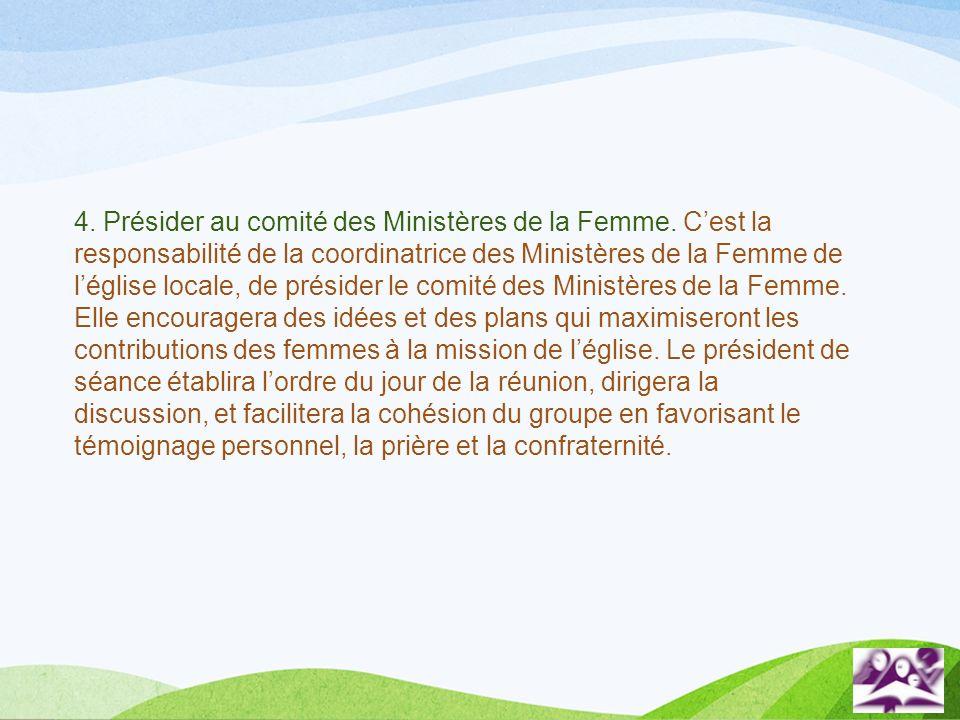 4. Présider au comité des Ministères de la Femme. Cest la responsabilité de la coordinatrice des Ministères de la Femme de léglise locale, de présider