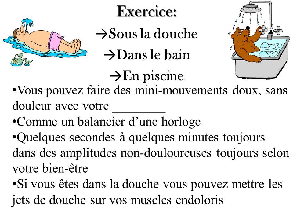 Exercice: Sous la douche Dans le bain En piscine Vous pouvez faire des mini-mouvements doux, sans douleur avec votre ________ Comme un balancier dune