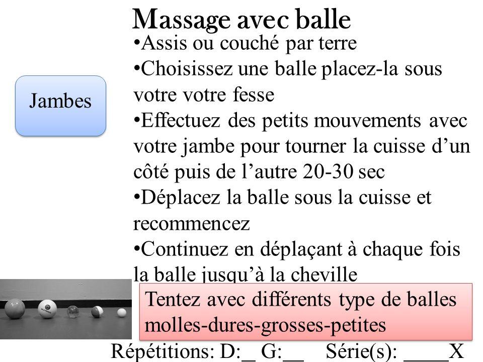 Massage avec balle Jambes Assis ou couché par terre Choisissez une balle placez-la sous votre votre fesse Effectuez des petits mouvements avec votre j