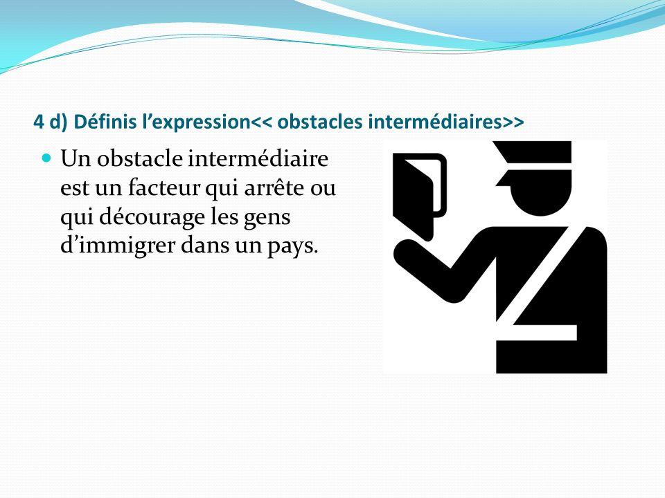 4 d) Définis lexpression > Un obstacle intermédiaire est un facteur qui arrête ou qui décourage les gens dimmigrer dans un pays.