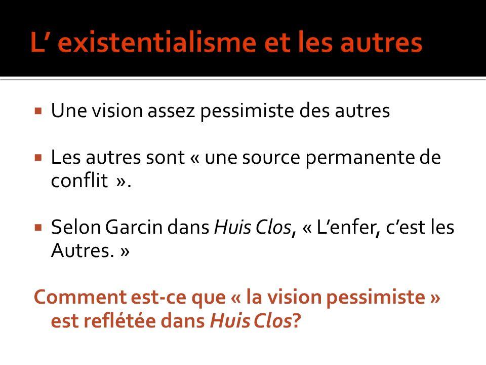 Une vision assez pessimiste des autres Les autres sont « une source permanente de conflit ». Selon Garcin dans Huis Clos, « Lenfer, cest les Autres. »