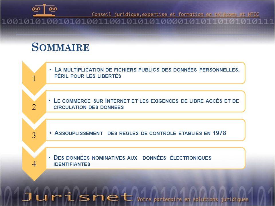 S OMMAIRE 1 L A MULTIPLICATION DE FICHIERS PUBLICS DES DONNÉES PERSONNELLES, PÉRIL POUR LES LIBERTÉS 2 L E COMMERCE SUR I NTERNET ET LES EXIGENCES DE LIBRE ACCÈS ET DE CIRCULATION DES DONNÉES 3 A SSOUPLISSEMENT DES RÈGLES DE CONTRÔLE ÉTABLIES EN 1978 4 D ES DONNÉES NOMINATIVES AUX DONNÉES ÉLECTRONIQUES IDENTIFIANTES