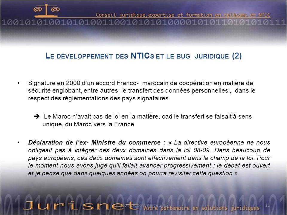 L E DÉVELOPPEMENT DES NTIC S ET LE BUG JURIDIQUE (2) Signature en 2000 dun accord Franco- marocain de coopération en matière de sécurité englobant, entre autres, le transfert des données personnelles, dans le respect des réglementations des pays signataires.