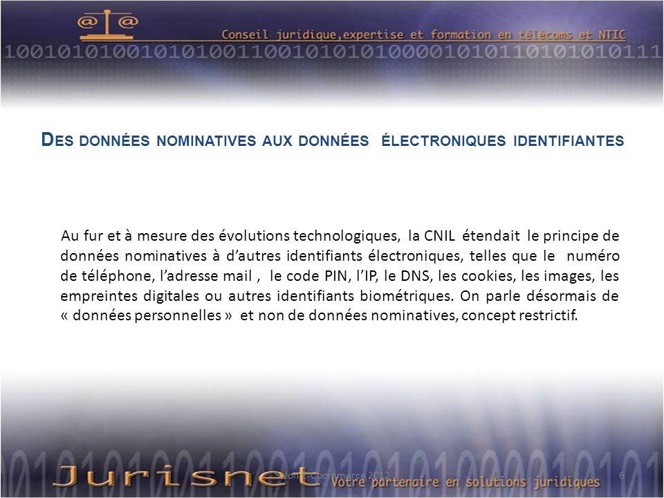 D ES DONNÉES NOMINATIVES AUX DONNÉES ÉLECTRONIQUES IDENTIFIANTES Au fur et à mesure des évolutions technologiques, la CNIL étendait le principe de données nominatives à dautres identifiants électroniques, telles que le numéro de téléphone, ladresse mail, le code PIN, lIP, le DNS, les cookies, les images, les empreintes digitales ou autres identifiants biométriques.