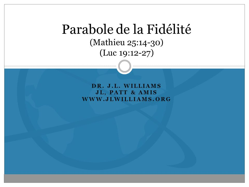 DR. J.L. WILLIAMS JL, PATT & AMIS WWW.JLWILLIAMS.ORG Parabole de la Fidélité (Mathieu 25:14-30) (Luc 19:12-27)