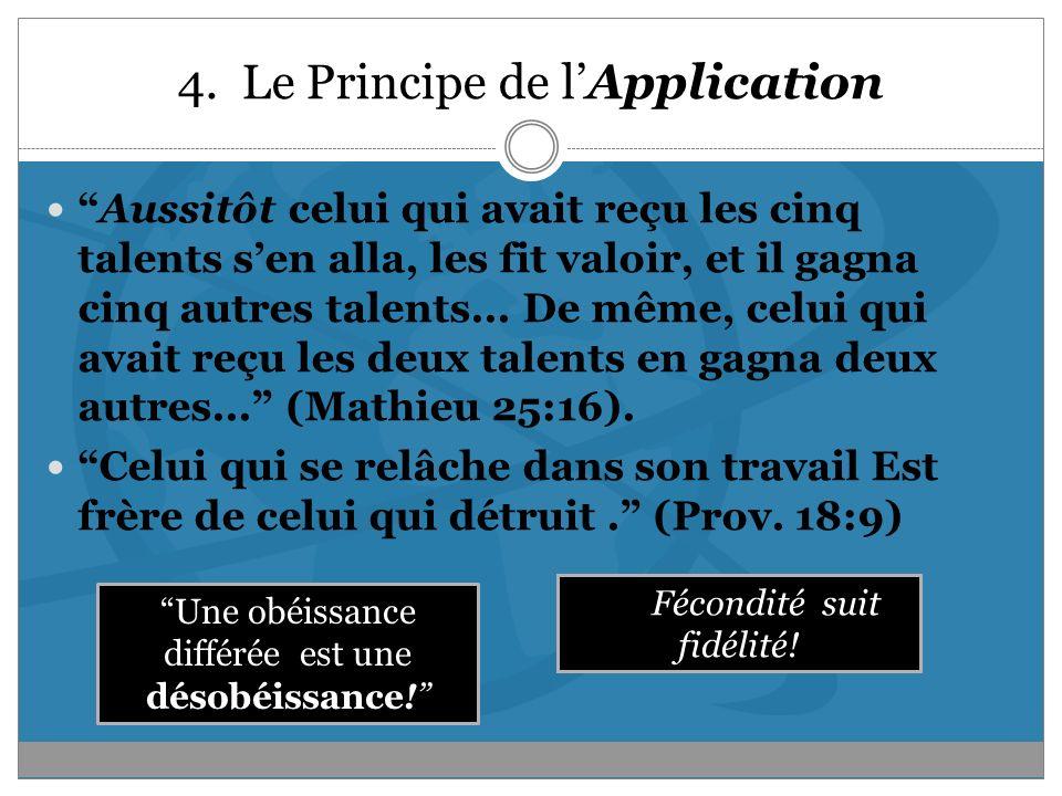 4. Le Principe de lApplication Aussitôt celui qui avait reçu les cinq talents sen alla, les fit valoir, et il gagna cinq autres talents... De même, ce