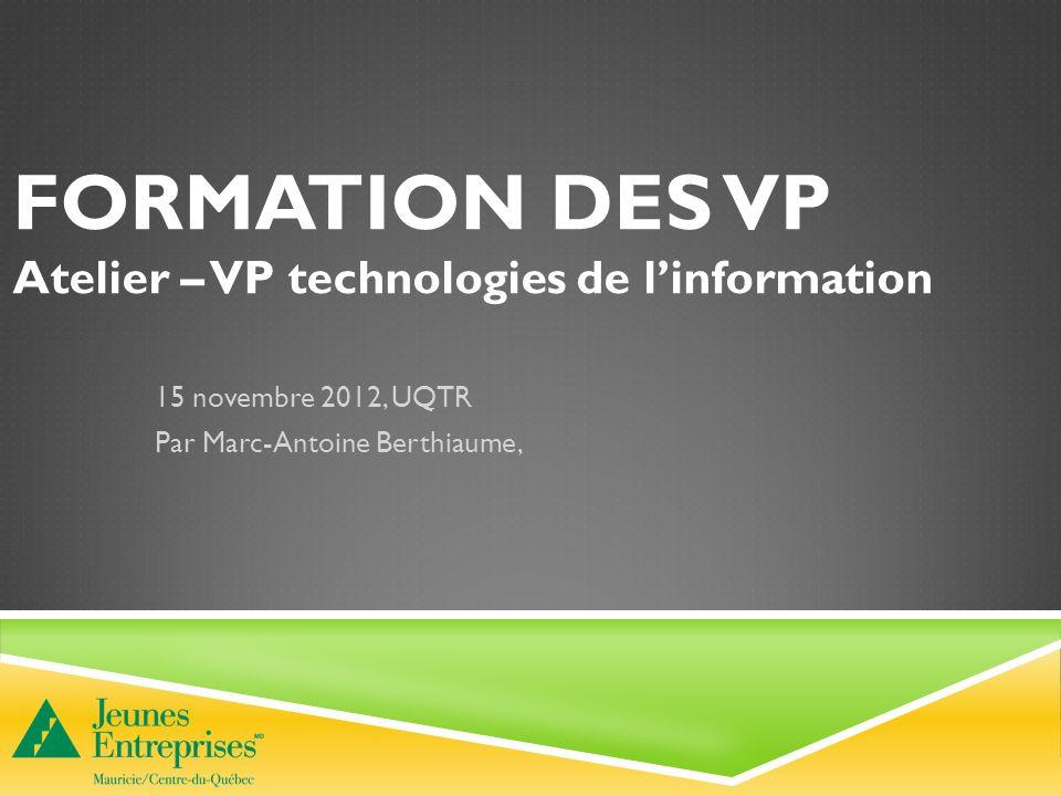 FORMATION DES VP Atelier – VP technologies de linformation 15 novembre 2012, UQTR Par Marc-Antoine Berthiaume,