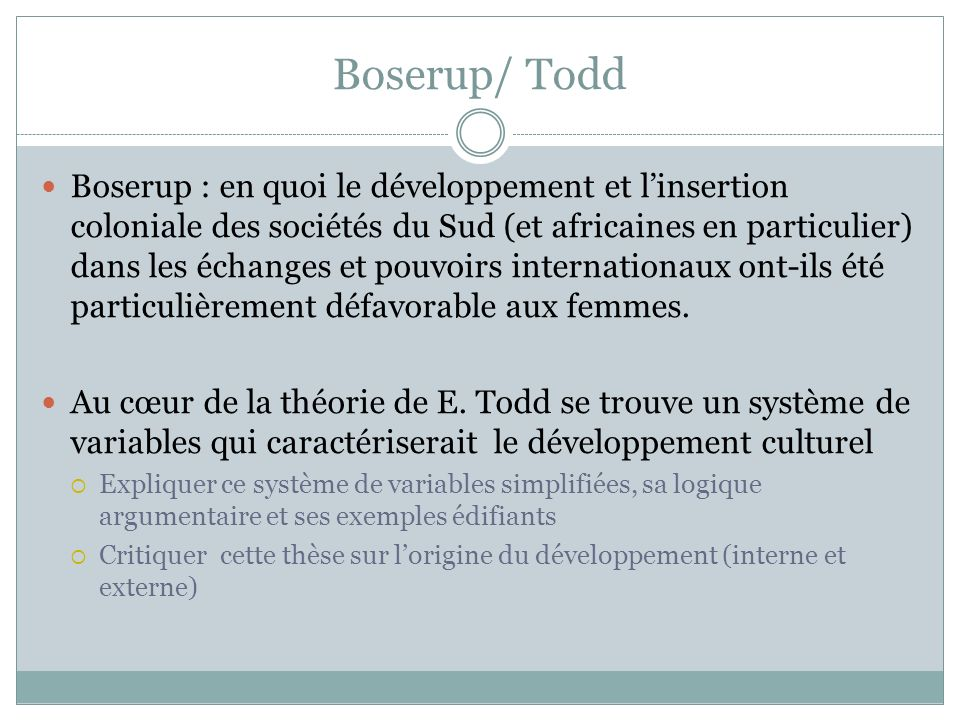 Boserup/ Todd Boserup : en quoi le développement et linsertion coloniale des sociétés du Sud (et africaines en particulier) dans les échanges et pouvoirs internationaux ont-ils été particulièrement défavorable aux femmes.