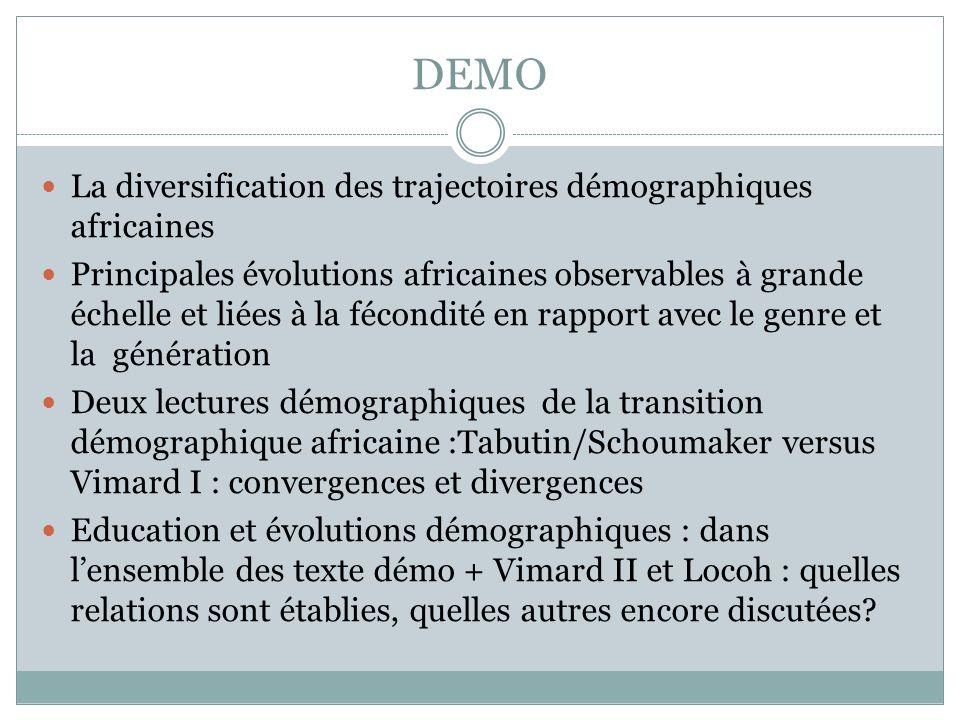 DEMO La diversification des trajectoires démographiques africaines Principales évolutions africaines observables à grande échelle et liées à la fécondité en rapport avec le genre et la génération Deux lectures démographiques de la transition démographique africaine :Tabutin/Schoumaker versus Vimard I : convergences et divergences Education et évolutions démographiques : dans lensemble des texte démo + Vimard II et Locoh : quelles relations sont établies, quelles autres encore discutées?