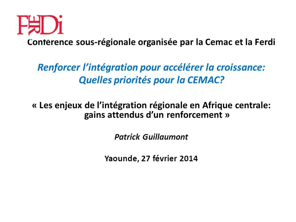 Conférence sous-régionale organisée par la Cemac et la Ferdi Renforcer lintégration pour accélérer la croissance: Quelles priorités pour la CEMAC.