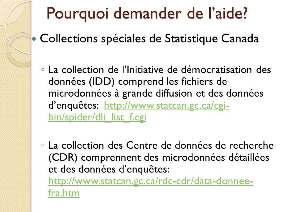 Collections spéciales de Statistique Canada La collection de lInitiative de démocratisation des données (IDD) comprend les fichiers de microdonnées à grande diffusion et des données denquêtes: http://www.statcan.gc.ca/cgi- bin/spider/dli_list_f.cgihttp://www.statcan.gc.ca/cgi- bin/spider/dli_list_f.cgi La collection des Centre de données de recherche (CDR) comprennent des microdonnées détaillées et des données denquêtes: http://www.statcan.gc.ca/rdc-cdr/data-donnee- fra.htm http://www.statcan.gc.ca/rdc-cdr/data-donnee- fra.htm Pourquoi demander de laide?