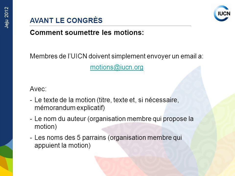 Jeju 2012 AVANT LE CONGRÈS Comment soumettre les motions: Membres de lUICN doivent simplement envoyer un email a: motions@iucn.org Avec: -Le texte de