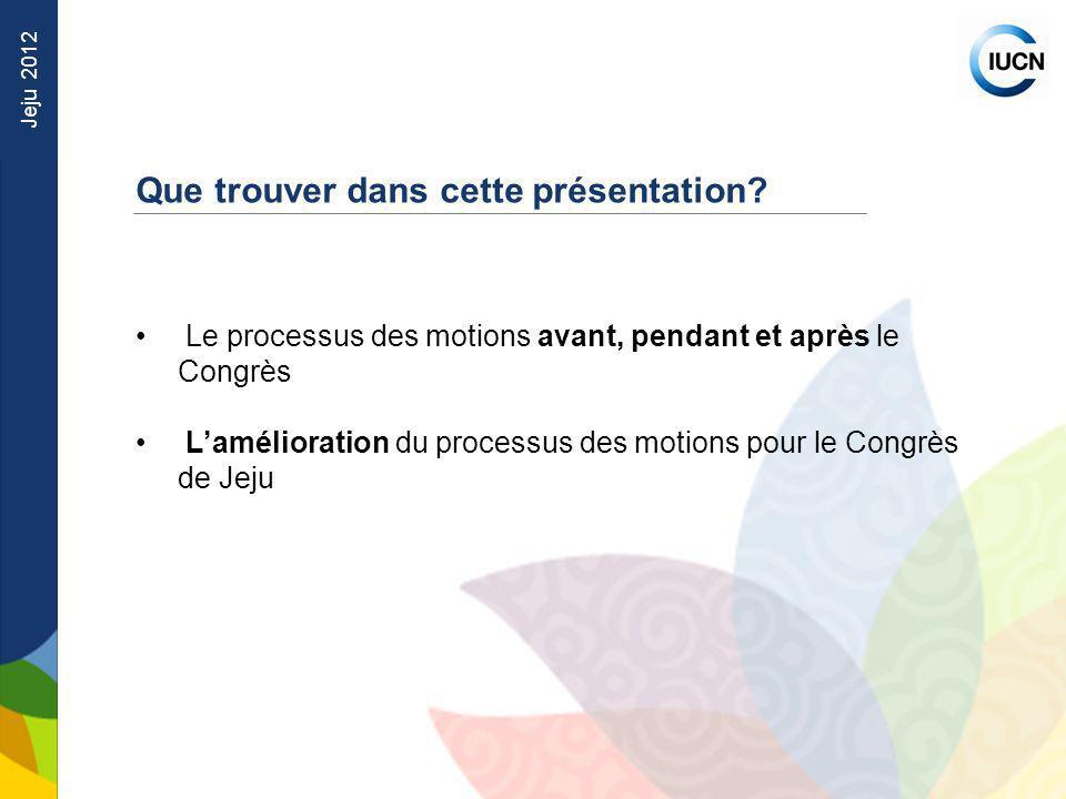 Jeju 2012 Que trouver dans cette présentation? Le processus des motions avant, pendant et après le Congrès Lamélioration du processus des motions pour
