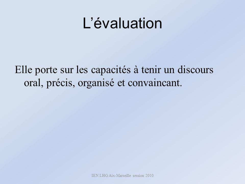 Lévaluation Elle porte sur les capacités à tenir un discours oral, précis, organisé et convaincant. IEN LHG Aix-Marseille session 2010