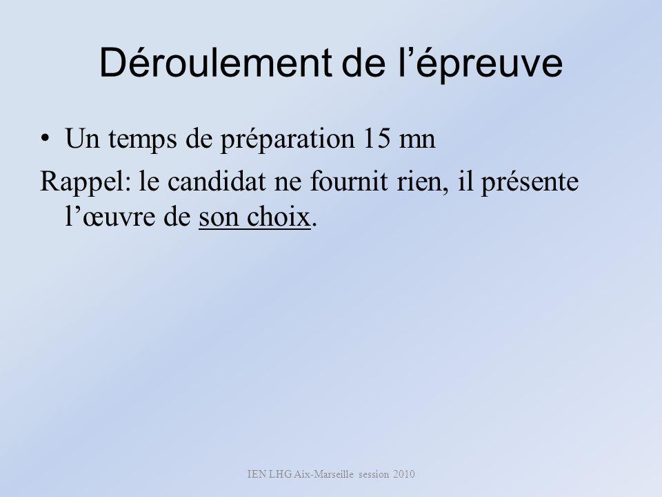 Déroulement de lépreuve Un temps de préparation 15 mn Rappel: le candidat ne fournit rien, il présente lœuvre de son choix. IEN LHG Aix-Marseille sess