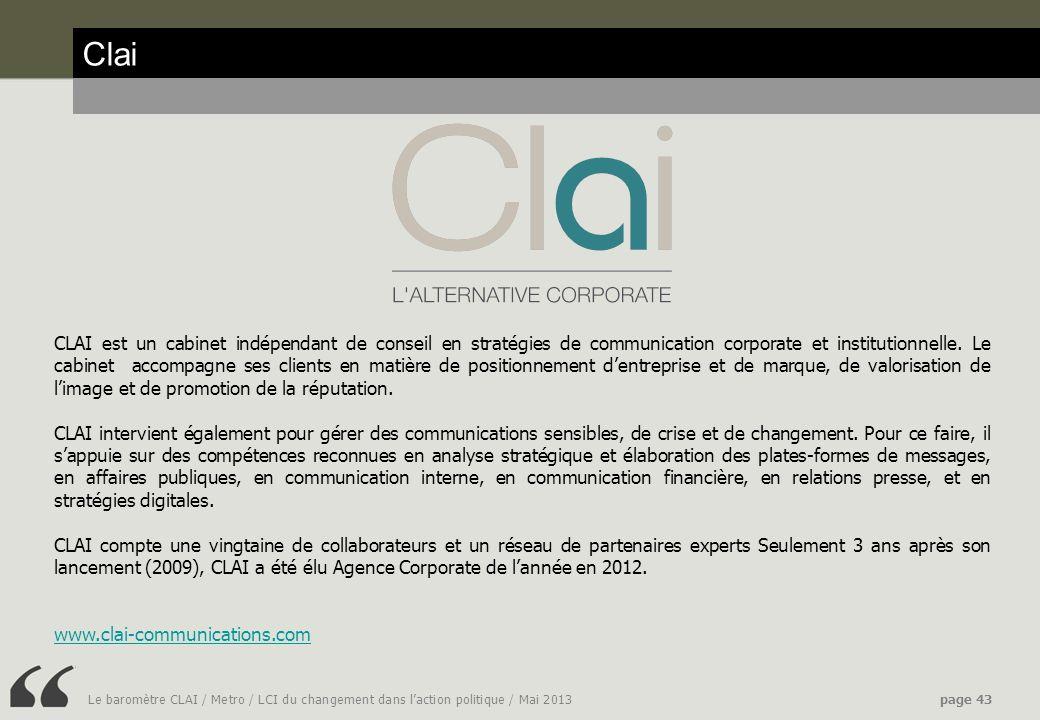 Le baromètre CLAI / Metro / LCI du changement dans laction politique / Mai 2013page 43 Clai CLAI est un cabinet indépendant de conseil en stratégies de communication corporate et institutionnelle.