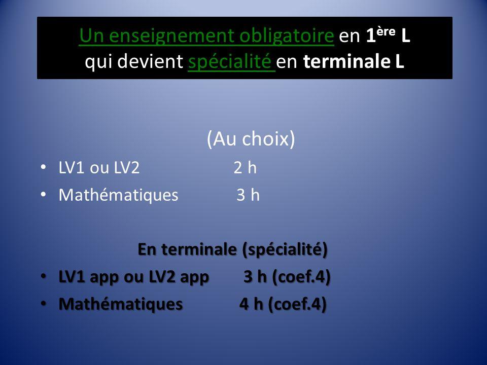 Un enseignement obligatoire en 1 ère L qui devient spécialité en terminale L (Au choix) LV1 ou LV2 2 h Mathématiques 3 h En terminale (spécialité) LV1 app ou LV2 app 3 h (coef.4) LV1 app ou LV2 app 3 h (coef.4) Mathématiques 4 h (coef.4) Mathématiques 4 h (coef.4)