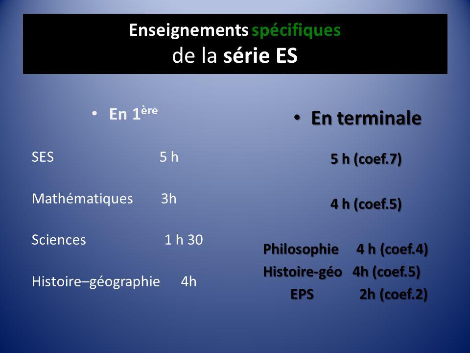 Enseignements spécifiques de la série ES En 1 ère SES 5 h Mathématiques 3h Sciences 1 h 30 Histoire–géographie 4h En terminale En terminale 5 h (coef.7) 5 h (coef.7) 4 h (coef.5) 4 h (coef.5) Philosophie 4 h (coef.4) Histoire-géo 4h (coef.5) EPS 2h (coef.2) EPS 2h (coef.2)