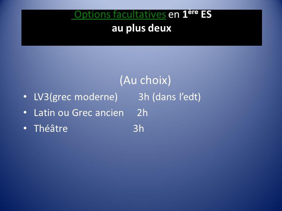 Options facultatives en 1 ère ES au plus deux (Au choix) LV3(grec moderne) 3h (dans ledt) Latin ou Grec ancien 2h Théâtre 3h