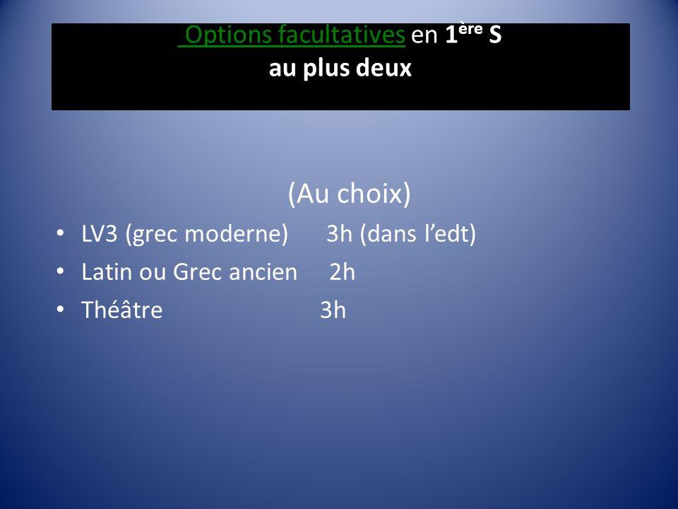 Options facultatives en 1 ère S au plus deux (Au choix) LV3 (grec moderne) 3h (dans ledt) Latin ou Grec ancien 2h Théâtre 3h