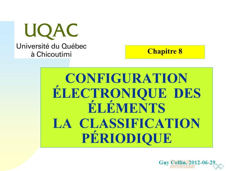 Passer à la première page CONFIGURATION ÉLECTRONIQUE DES ÉLÉMENTS LA CLASSIFICATION PÉRIODIQUE Guy Collin, 2012-06-29 Chapitre 8