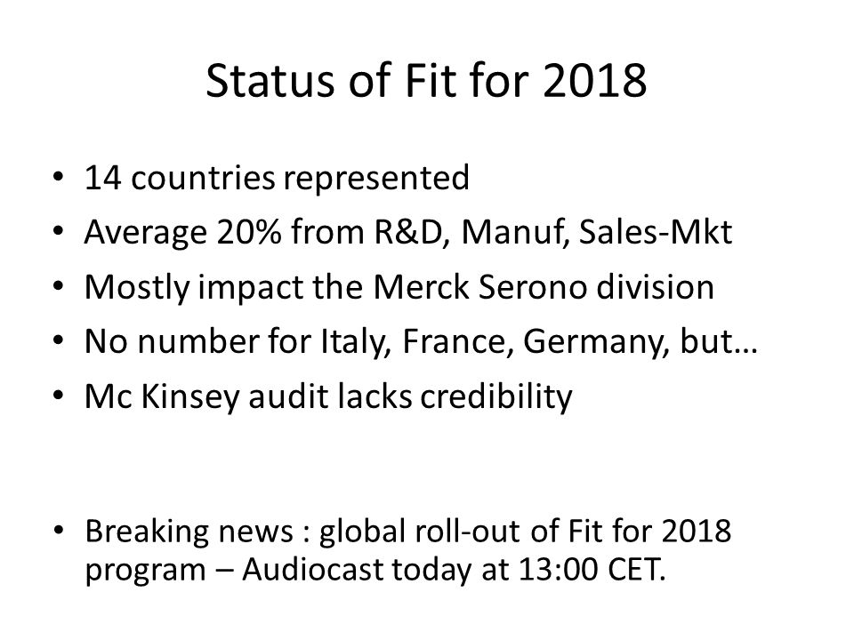 Status of Fit for 2018 14 countries represented Average 20% from R&D, Manuf, Sales-Mkt Mostly impact the Merck Serono division No number for Italy, Fr