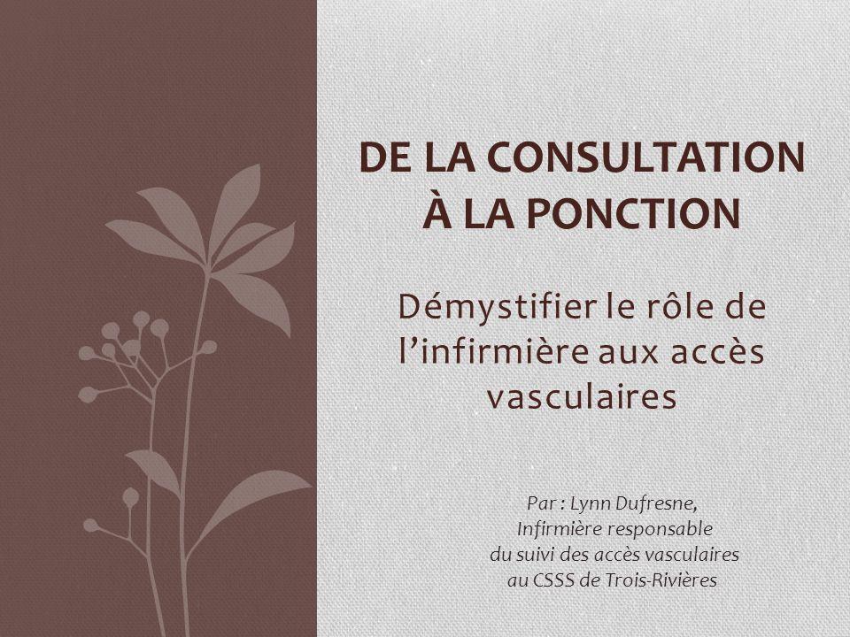 Démystifier le rôle de linfirmière aux accès vasculaires DE LA CONSULTATION À LA PONCTION Par : Lynn Dufresne, Infirmière responsable du suivi des accès vasculaires au CSSS de Trois-Rivières