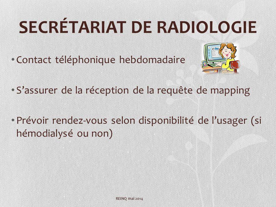 SECRÉTARIAT DE RADIOLOGIE Contact téléphonique hebdomadaire Sassurer de la réception de la requête de mapping Prévoir rendez-vous selon disponibilité de lusager (si hémodialysé ou non) REINQ mai 2014