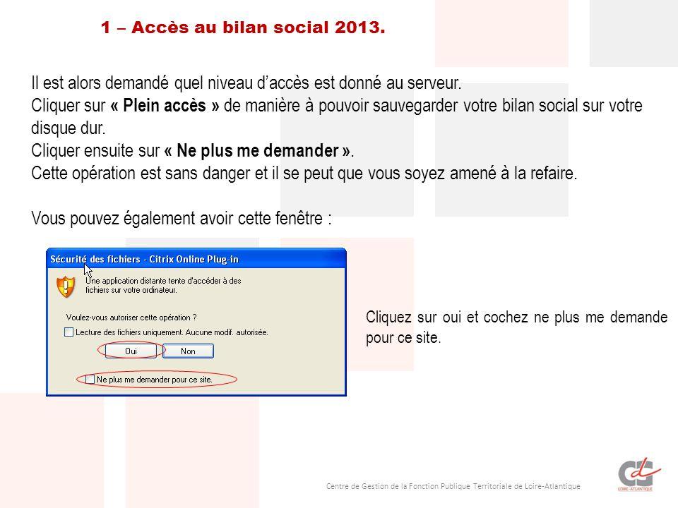 Centre de Gestion de la Fonction Publique Territoriale de Loire-Atlantique Un message va safficher et vous faites votre choix : Etape 4 – La saisie Cliquer sur licône « Accès au Bilan Social 2013 ».