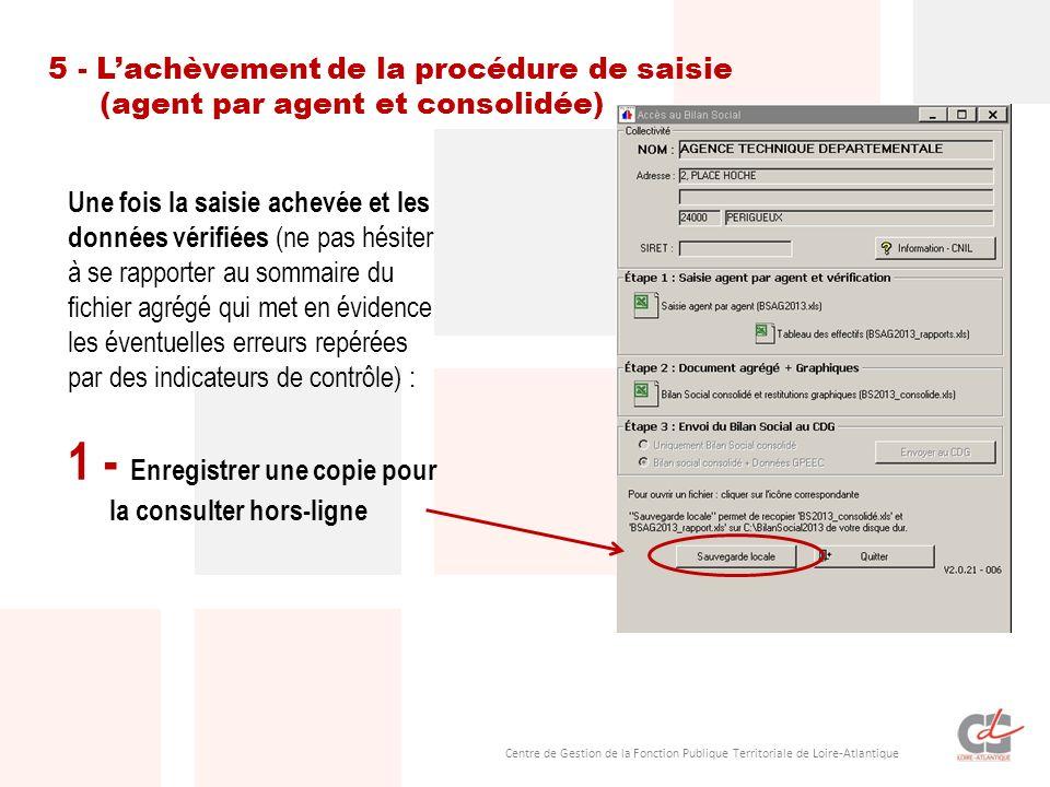 Centre de Gestion de la Fonction Publique Territoriale de Loire-Atlantique Une fois la saisie achevée et les données vérifiées (ne pas hésiter à se rapporter au sommaire du fichier agrégé qui met en évidence les éventuelles erreurs repérées par des indicateurs de contrôle) : 2 - Mettre le Bilan Social à disposition du CDG 5 - Lachèvement de la procédure de saisie Cette étape est très simple et très rapide.