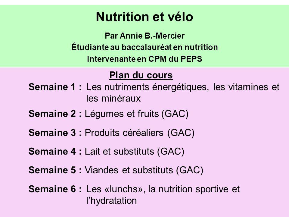Plan du cours Semaine 1 : Les nutriments énergétiques, les vitamines et les minéraux Semaine 2 : Légumes et fruits (GAC) Semaine 3 : Produits céréaliers (GAC) Semaine 4 : Lait et substituts (GAC) Semaine 5 : Viandes et substituts (GAC) Semaine 6 : Les «lunchs», la nutrition sportive et lhydratation Nutrition et vélo Par Annie B.-Mercier Étudiante au baccalauréat en nutrition Intervenante en CPM du PEPS