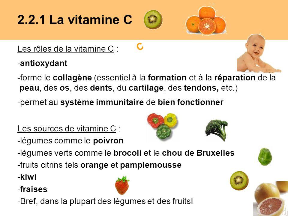 2.2.1 La vitamine C Les rôles de la vitamine C : -antioxydant -forme le collagène (essentiel à la formation et à la réparation de la peau, des os, des dents, du cartilage, des tendons, etc.) -permet au système immunitaire de bien fonctionner Les sources de vitamine C : -légumes comme le poivron -légumes verts comme le brocoli et le chou de Bruxelles -fruits citrins tels orange et pamplemousse -kiwi -fraises -Bref, dans la plupart des légumes et des fruits.