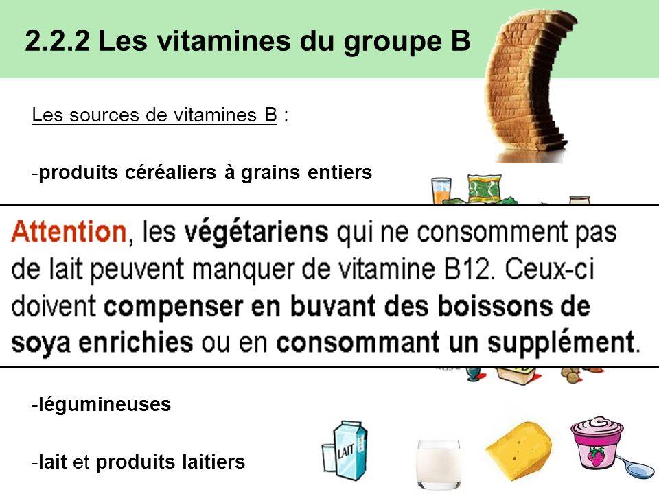 Les sources de vitamines B : -produits céréaliers à grains entiers -légumes et les fruits -viandes, volailles et poissons -œufs -légumineuses -lait et produits laitiers 2.2.2 Les vitamines du groupe B