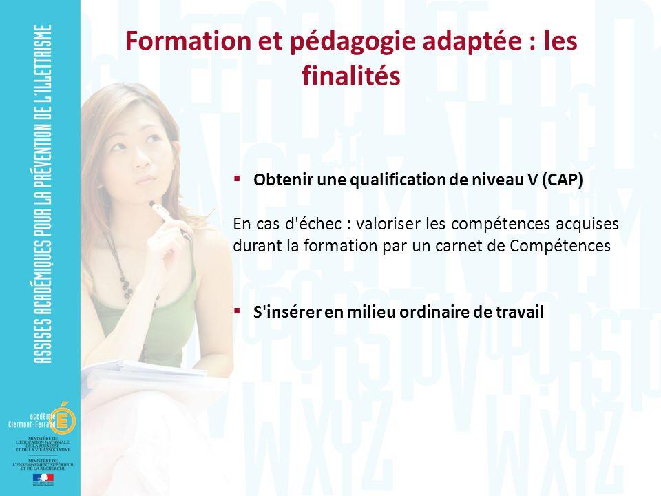 Obtenir une qualification de niveau V (CAP) En cas d échec : valoriser les compétences acquises durant la formation par un carnet de Compétences S insérer en milieu ordinaire de travail Formation et pédagogie adaptée : les finalités