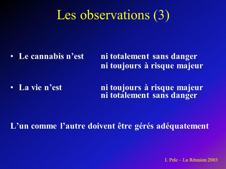 Les observations (3) Le cannabis nest ni totalement sans danger ni toujours à risque majeur La vie nestni toujours à risque majeur ni totalement sans danger Lun comme lautre doivent être gérés adéquatement I.