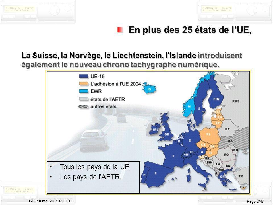 Le tachygraphe électronique GG. 18 mai 2014 R.T.I.T. Page 2/47 En plus des 25 états de l'UE, En plus des 25 états de l'UE, La Suisse, la Norvège, le L
