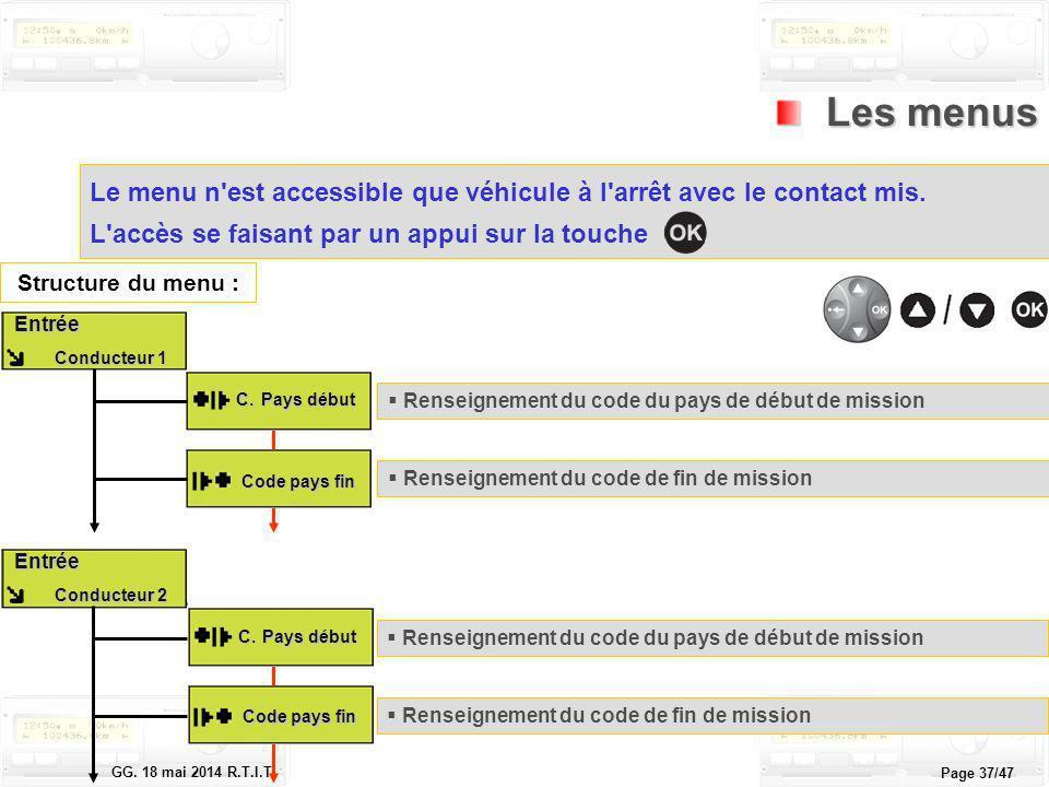 Le tachygraphe électronique GG. 18 mai 2014 R.T.I.T. Page 37/47 Les menus Les menus Le menu n'est accessible que véhicule à l'arrêt avec le contact mi