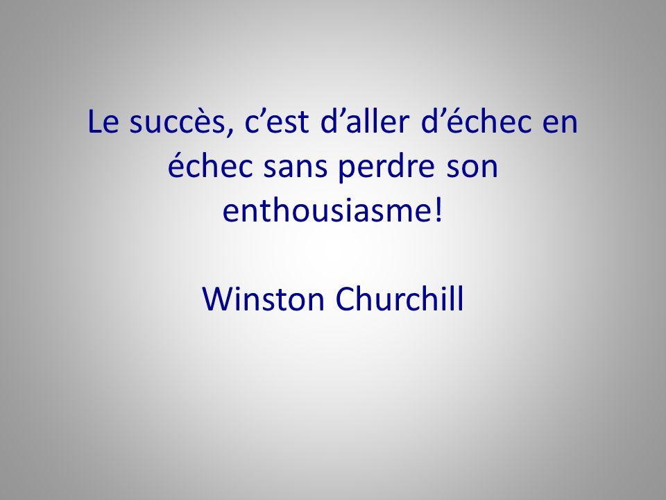 Le succès, cest daller déchec en échec sans perdre son enthousiasme! Winston Churchill