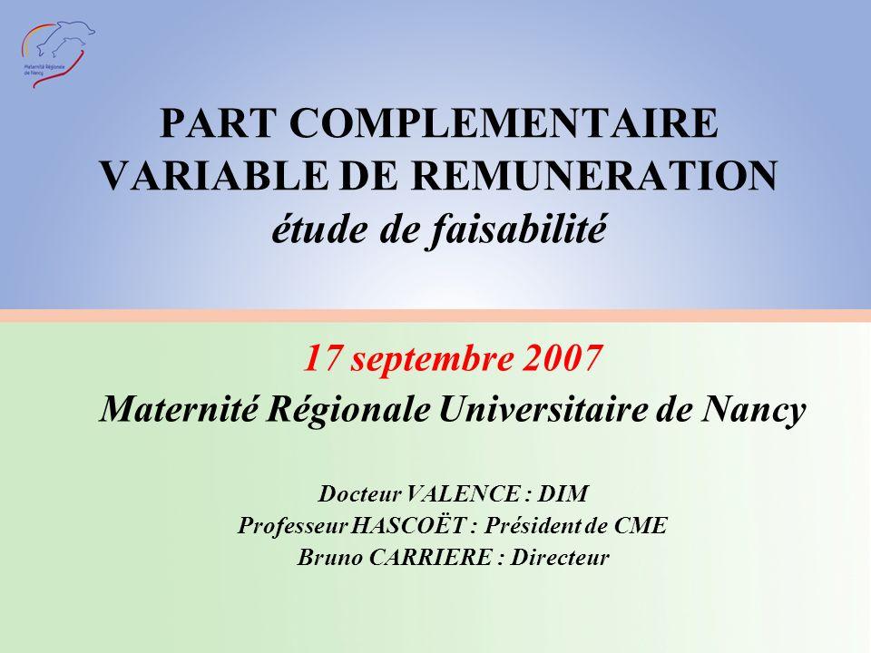 PART COMPLEMENTAIRE VARIABLE DE REMUNERATION étude de faisabilité 17 septembre 2007 Maternité Régionale Universitaire de Nancy Docteur VALENCE : DIM Professeur HASCOËT : Président de CME Bruno CARRIERE : Directeur