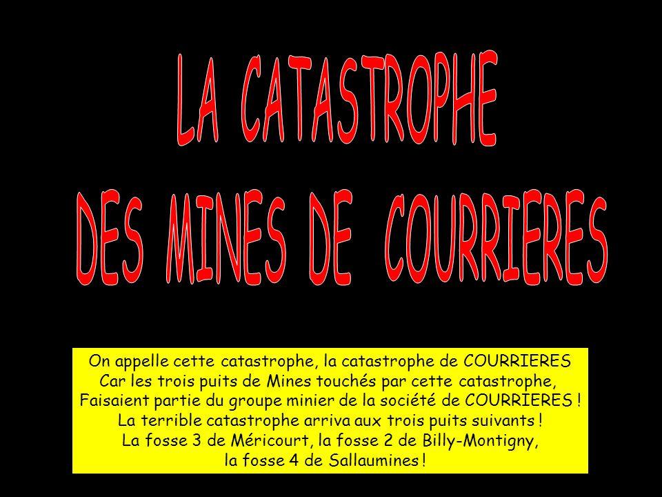 On appelle cette catastrophe, la catastrophe de COURRIERES Car les trois puits de Mines touchés par cette catastrophe, Faisaient partie du groupe minier de la société de COURRIERES .