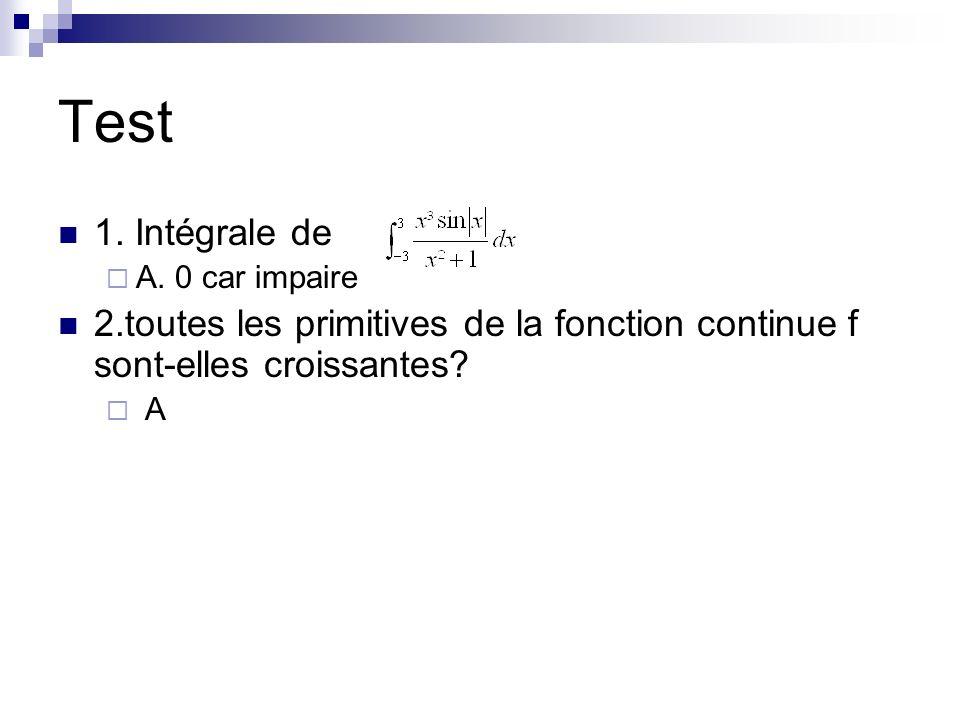 Test 1. Intégrale de A. 0 car impaire 2.toutes les primitives de la fonction continue f sont-elles croissantes? A