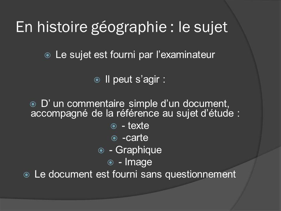 En histoire géographie : le sujet Le sujet est fourni par lexaminateur Il peut sagir : D un commentaire simple dun document, accompagné de la référenc