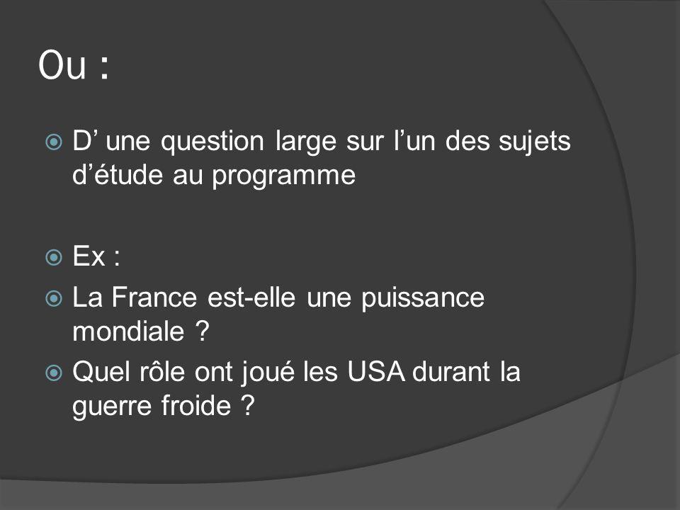 Ou : D une question large sur lun des sujets détude au programme Ex : La France est-elle une puissance mondiale ? Quel rôle ont joué les USA durant la