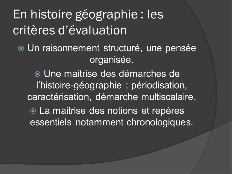 En histoire géographie : les critères dévaluation Un raisonnement structuré, une pensée organisée. Une maitrise des démarches de lhistoire-géographie